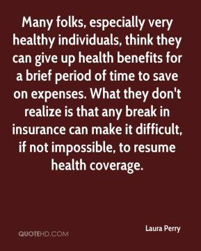 Laura Perry  - Many folks, especially very healthy individuals, think they can give up health benefits for a brief period of time to save on expenses. What they don't realize is that any break in insurance can make it difficult, if not impossible, to resume health coverage.
