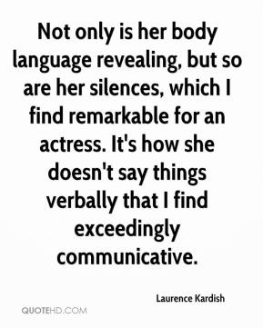 Laurence Kardish  - Not only is her body language revealing, but so are her silences, which I find remarkable for an actress. It's how she doesn't say things verbally that I find exceedingly communicative.