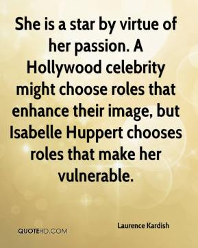 Laurence Kardish  - She is a star by virtue of her passion. A Hollywood celebrity might choose roles that enhance their image, but Isabelle Huppert chooses roles that make her vulnerable.
