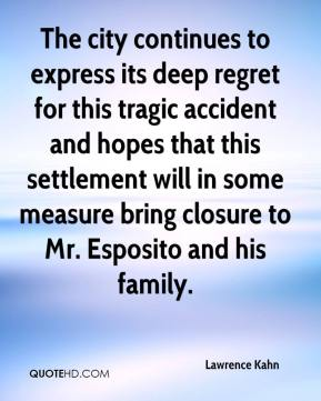 Lawrence Kahn  - The city continues to express its deep regret for this tragic accident and hopes that this settlement will in some measure bring closure to Mr. Esposito and his family.