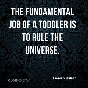 The fundamental job of a toddler is to rule the universe.