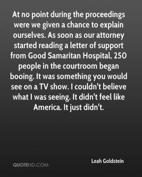 Leah Goldstein  - At no point during the proceedings were we given a chance to explain ourselves. As soon as our attorney started reading a letter of support from Good Samaritan Hospital, 250 people in the courtroom began booing. It was something you would see on a TV show. I couldn't believe what I was seeing. It didn't feel like America. It just didn't.
