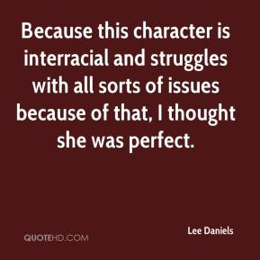 Lee Daniels  - Because this character is interracial and struggles with all sorts of issues because of that, I thought she was perfect.