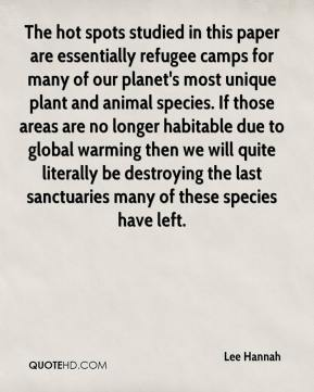 Lee Hannah  - The hot spots studied in this paper are essentially refugee camps for many of our planet's most unique plant and animal species. If those areas are no longer habitable due to global warming then we will quite literally be destroying the last sanctuaries many of these species have left.