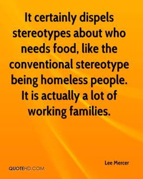 Lee Mercer  - It certainly dispels stereotypes about who needs food, like the conventional stereotype being homeless people. It is actually a lot of working families.