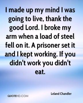 Leland Chandler  - I made up my mind I was going to live, thank the good Lord. I broke my arm when a load of steel fell on it. A prisoner set it and I kept working. If you didn't work you didn't eat.