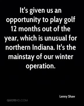 Lenny Shaw  - It's given us an opportunity to play golf 12 months out of the year, which is unusual for northern Indiana. It's the mainstay of our winter operation.