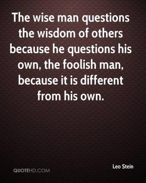 Leo Stein  - The wise man questions the wisdom of others because he questions his own, the foolish man, because it is different from his own.