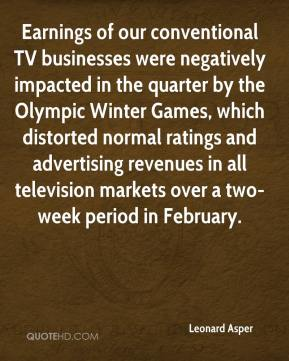 Leonard Asper  - Earnings of our conventional TV businesses were negatively impacted in the quarter by the Olympic Winter Games, which distorted normal ratings and advertising revenues in all television markets over a two-week period in February.