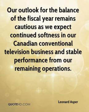 Leonard Asper  - Our outlook for the balance of the fiscal year remains cautious as we expect continued softness in our Canadian conventional television business and stable performance from our remaining operations.