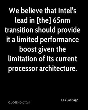 Les Santiago  - We believe that Intel's lead in [the] 65nm transition should provide it a limited performance boost given the limitation of its current processor architecture.
