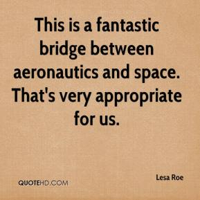 Lesa Roe  - This is a fantastic bridge between aeronautics and space. That's very appropriate for us.