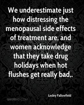 Lesley Fallowfield  - We underestimate just how distressing the menopausal side effects of treatment are, and women acknowledge that they take drug holidays when hot flushes get really bad.