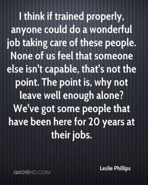 Leslie Phillips  - I think if trained properly, anyone could do a wonderful job taking care of these people. None of us feel that someone else isn't capable, that's not the point. The point is, why not leave well enough alone? We've got some people that have been here for 20 years at their jobs.