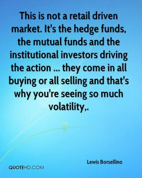 Lewis Borsellino  - This is not a retail driven market. It's the hedge funds, the mutual funds and the institutional investors driving the action ... they come in all buying or all selling and that's why you're seeing so much volatility.