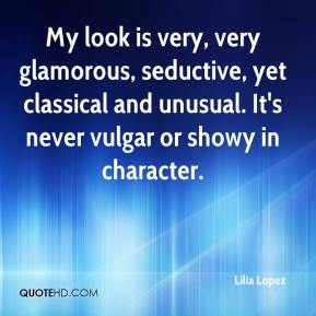 Lilia Lopez  - My look is very, very glamorous, seductive, yet classical and unusual. It's never vulgar or showy in character.