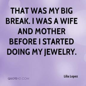 Lilia Lopez  - That was my big break. I was a wife and mother before I started doing my jewelry.