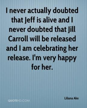 Liliana Ake  - I never actually doubted that Jeff is alive and I never doubted that Jill Carroll will be released and I am celebrating her release. I'm very happy for her.