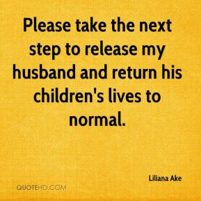 Liliana Ake  - Please take the next step to release my husband and return his children's lives to normal.