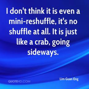 Lim Guan Eng  - I don't think it is even a mini-reshuffle, it's no shuffle at all. It is just like a crab, going sideways.