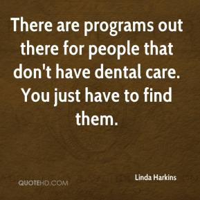 There are programs out there for people that don't have dental care. You just have to find them.