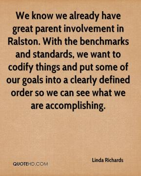 Linda Richards  - We know we already have great parent involvement in Ralston. With the benchmarks and standards, we want to codify things and put some of our goals into a clearly defined order so we can see what we are accomplishing.