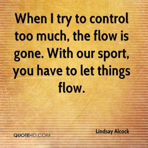 Lindsay Alcock  - When I try to control too much, the flow is gone. With our sport, you have to let things flow.