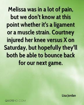 Lisa Jordan  - Melissa was in a lot of pain, but we don't know at this point whether it's a ligament or a muscle strain. Courtney injured her knee versus X on Saturday, but hopefully they'll both be able to bounce back for our next game.
