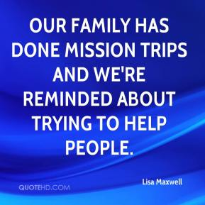 Lisa Maxwell  - Our family has done mission trips and we're reminded about trying to help people.