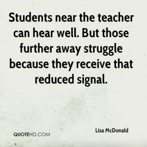 Lisa McDonald  - Students near the teacher can hear well. But those further away struggle because they receive that reduced signal.