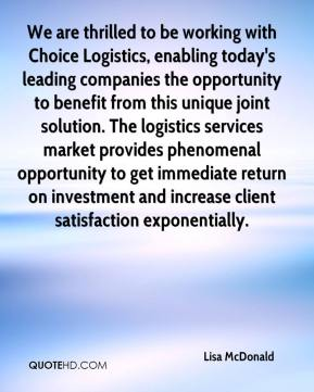 Lisa McDonald  - We are thrilled to be working with Choice Logistics, enabling today's leading companies the opportunity to benefit from this unique joint solution. The logistics services market provides phenomenal opportunity to get immediate return on investment and increase client satisfaction exponentially.
