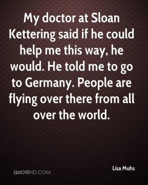 My doctor at Sloan Kettering said if he could help me this way, he would. He told me to go to Germany. People are flying over there from all over the world.