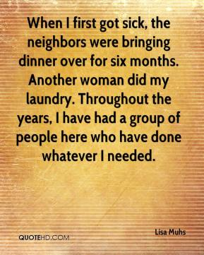 Lisa Muhs  - When I first got sick, the neighbors were bringing dinner over for six months. Another woman did my laundry. Throughout the years, I have had a group of people here who have done whatever I needed.