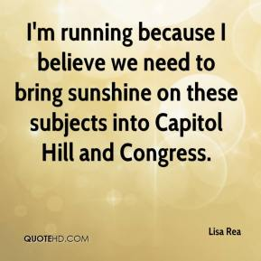 Lisa Rea  - I'm running because I believe we need to bring sunshine on these subjects into Capitol Hill and Congress.