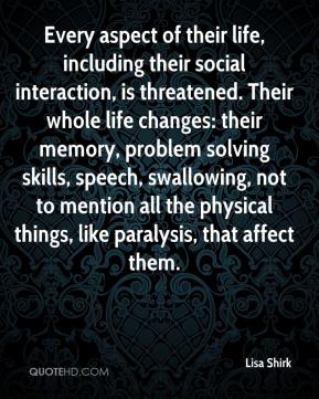 Lisa Shirk  - Every aspect of their life, including their social interaction, is threatened. Their whole life changes: their memory, problem solving skills, speech, swallowing, not to mention all the physical things, like paralysis, that affect them.