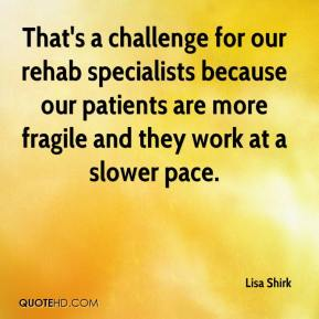 Lisa Shirk  - That's a challenge for our rehab specialists because our patients are more fragile and they work at a slower pace.