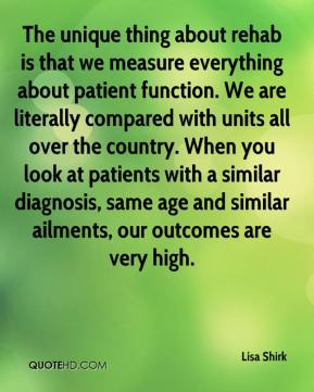 The unique thing about rehab is that we measure everything about patient function. We are literally compared with units all over the country. When you look at patients with a similar diagnosis, same age and similar ailments, our outcomes are very high.