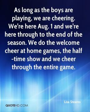 Lisa Stearns  - As long as the boys are playing, we are cheering. We're here Aug. 1 and we're here through to the end of the season. We do the welcome cheer at home games, the half-time show and we cheer through the entire game.