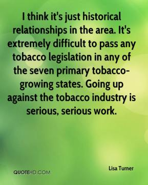 Lisa Turner  - I think it's just historical relationships in the area. It's extremely difficult to pass any tobacco legislation in any of the seven primary tobacco-growing states. Going up against the tobacco industry is serious, serious work.