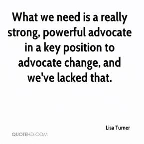 Lisa Turner  - What we need is a really strong, powerful advocate in a key position to advocate change, and we've lacked that.