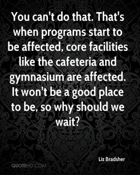 Liz Bradsher  - You can't do that. That's when programs start to be affected, core facilities like the cafeteria and gymnasium are affected. It won't be a good place to be, so why should we wait?