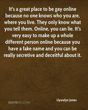 Llywelyn Jones  - It's a great place to be gay online because no one knows who you are, where you live. They only know what you tell them. Online, you can lie. It's very easy to make up a whole different person online because you have a fake name and you can be really secretive and deceitful about it.