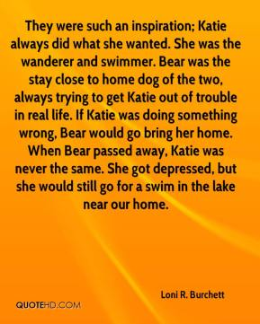 Loni R. Burchett  - They were such an inspiration; Katie always did what she wanted. She was the wanderer and swimmer. Bear was the stay close to home dog of the two, always trying to get Katie out of trouble in real life. If Katie was doing something wrong, Bear would go bring her home. When Bear passed away, Katie was never the same. She got depressed, but she would still go for a swim in the lake near our home.