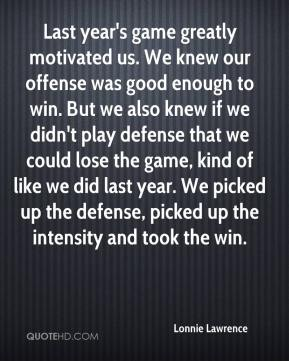 Lonnie Lawrence  - Last year's game greatly motivated us. We knew our offense was good enough to win. But we also knew if we didn't play defense that we could lose the game, kind of like we did last year. We picked up the defense, picked up the intensity and took the win.