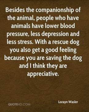 Lorayn Wasler  - Besides the companionship of the animal, people who have animals have lower blood pressure, less depression and less stress. With a rescue dog you also get a good feeling because you are saving the dog and I think they are appreciative.
