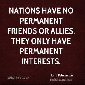 Lord Palmerston  - Nations have no permanent friends or allies, they only have permanent interests.
