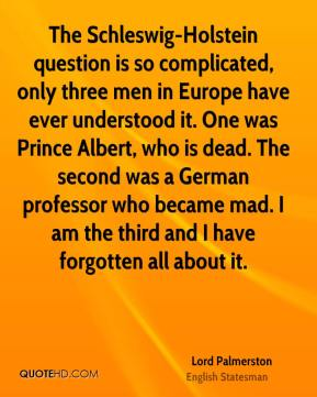 Lord Palmerston  - The Schleswig-Holstein question is so complicated, only three men in Europe have ever understood it. One was Prince Albert, who is dead. The second was a German professor who became mad. I am the third and I have forgotten all about it.