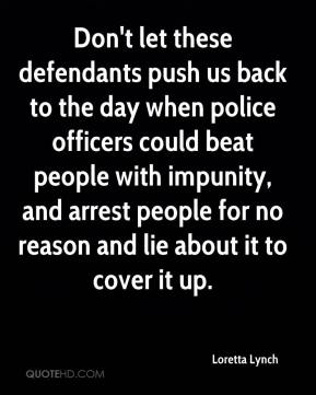 Don't let these defendants push us back to the day when police officers could beat people with impunity, and arrest people for no reason and lie about it to cover it up.