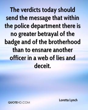 Loretta Lynch  - The verdicts today should send the message that within the police department there is no greater betrayal of the badge and of the brotherhood than to ensnare another officer in a web of lies and deceit.
