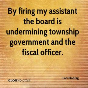 Lori Montag  - By firing my assistant the board is undermining township government and the fiscal officer.
